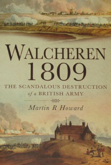 Walcheren 1809 - The Scandalous Destruction of a British Army, by Martin R Howard